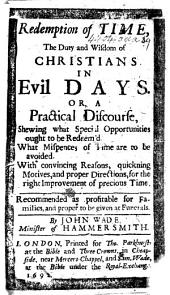 Redemption of Time, the duty and wisdom of Christians in evil days. Or, a practical discourse, shewing what special opportunities ought to be redeem'd, etc