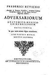 Frederici Ruyschii ... Adversariorum anatomico-medico-chirurgicorum decas tertia: in qua varia notatu digna recensentur cum figuris aeneis