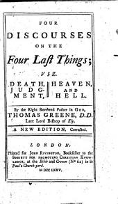 Four Discourses on the Four Last Things: Viz. Death, Judgment, Heaven, and Hell. By the Right Reverend Father in God, Thomas Greene, D.D. Late Lord Bishop of Ely