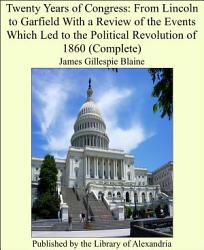Twenty Years Of Congress From Lincoln To Garfield With A Review Of The Events Which Led To The Political Revolution Of 1860 Book PDF