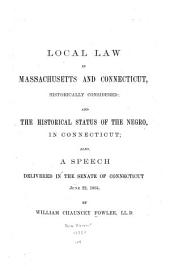 Local Law in Massachusetts and Connecticut, Historically Considered: And, The Historical Status of the Negro in Connecticut; Also, A Speech Delivered in the Senate of Connecticut, June 22, 1864