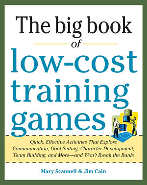 Big Book of Low Cost Training Games  Quick  Effective Activities that Explore Communication  Goal Setting  Character Development  Teambuilding  and