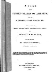A Voice to the United States of America, from the Metropolis of Scotland: Being an Account of Various Meetings Held in Edinburgh on the Subject of American Slavery, Upon the Return of Mr. George Thompson, from His Mission to that Country