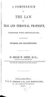 A Compendium of the Law of Real and Personal Property, Connected with Conveyancing: For the Use of Students and Practitioners