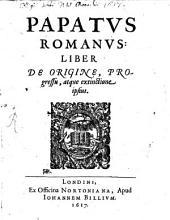 Papatus Romanus: liber de origine, progressu atque extinctione ipsius