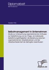 Selbstmanagement in Unternehmen: Studie zur Untersuchung organisatorischen Einflusses auf Selbstführung und zur Frage, ob individuelle Selbstführungsfähigkeiten die Beziehung zwischen organisatorischen Arbeitsstrukturen und der Arbeitszufriedenheit der Befragten beeinflussen