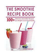 The Smoothie Recipe Book: 100+ Delicious Smoothie Recipes for Weight Loss & Good Health