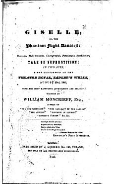 Giselle  Or  The Phantom Night Dancers  A Domestic  Melo dramatic  Choregraphic  Fantastique  Traditionary Tale of Superstition   In Two Acts  First Performed at the Theatre Royal  Sadler s Wells  August 23rd  1841     Written by William Moncrieff PDF