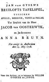 Jan van Gysen's Bruilofts tafelspel, tusschen Apollo, Merkuur, Venus en Pallas: ter bruiloft van Jac. van Oosterwyk, en Anna Bruyn. Ver-eenigt in Amsterdam den 13. Mey 1708, Volume 1