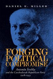 Forging Political Compromise: Antonín Svehla and the Czechoslovak Republican Party, 1918–1933