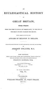 An Ecclesiastical History of Great Britain, Chiefly of England, from the First Planting of Christianity, to the End of the Reign of King Charles the Second: With a Brief Account of the Affairs of Religion in Ireland. Collected from the Best Ancient Historians, Councils, and Records, Volume 6