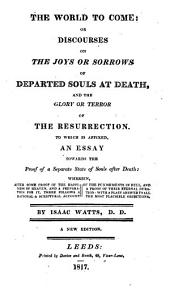 The World to Come, Or, Discourses on the Joys Or Sorrows of Departed Souls at Death, and the Glory Or Terror of the Resurrection .. New Ed