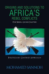 ORIGINS AND SOLUTIONS TO AFRICA'S REBEL CONFLICTS (THE SEIRRA LEONE CHAPTER): POLITICIANS CENTERED APPROACH