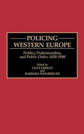 Policing Western Europe: Politics, Professionalism, and Public Order, 1850-1940