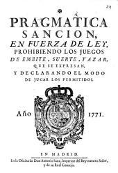 Pragmatica sancion, en fuerza de ley, prohibiendo los juegos de embite, suerte, y azar, que se expresan, y declarando el modo de jugar los permitidos