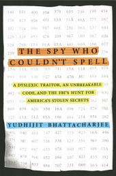 The Spy Who Couldn't Spell: A Dyslexic Traitor, an Unbreakable Code, and the FBI's Hunt for America's StolenSecrets