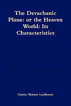 The Devachanic Plane  or the Heaven World  Its Characteristics and Inhabitants PDF