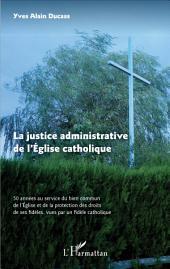 La justice administrative de l'Eglise catholique: 50 années au service du bien commun de l'Eglise et de la protection des droits de ses fidèles, vues par un fidèle catholique