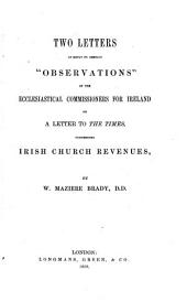 """Two Letters in reply to certain """"Observations"""" of the Ecclesiastical Commissioners for Ireland on a letter to the Times, concerning Irish Church revenues"""
