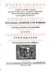 Conciliatio Ecclesiae Armenae Cum Romana Ex Ipsis Armenorum Patrum, Et Doctorum Testimoniis, In duas Partes, Historialem & Controversialem divisa: Volume 1