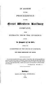 An Account of the Proceedings of the Great Western Railway Company: With Extracts from the Evidence Given in Support of the Bill, Before the Committee of the House of Commons, in the Session of 1834