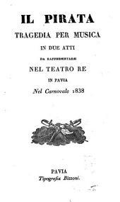 Il pirata: tragedia per musica in due atti : da rappresentarsi nel Teatro Re in Pavia nel carnovale 1838