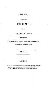 "Solitude, and other poems, with translations from the ""Méditations poétiques"" of Lamartine, and from Metastasio [i.e. from his canzonetta ""La Libertà""]. By J. C. [i.e. J. Churchill?] [With the text of the translated poems.]"
