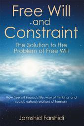Free Will and Constraint: The Solution to the Problem of Free Will