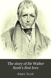 The Story of Sir Walter Scott's First Love: With Illustrative Passages from His Life and Works, and Portraits of Sir Walter and Lady Scott, and of Sir William and Lady Forbes