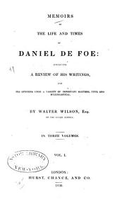 Memoirs of the Life and Times of Daniel De Foe: Containing a Review of His Writings, and His Opinions Upon a Variety of Important Matters, Civil and Ecclesiastical, Volume 1