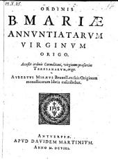 Ordinis B. Mariæ Annvntiatarvm Virginvm Origo. Acceßit ordinis Carmelitani, virginum præsertim Teresanarvm, origo