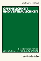 Öffentlichkeit und Vertraulichkeit: Theorie und Praxis der politischen Kommunikation