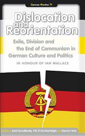 Dislocation and Reorientation: Exile, Division, and the End of Communism in German Culture and Politics : in Honour of Ian Wallace