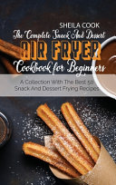 The Complete Snack And Dessert Air Fryer Cookbook For Beginners
