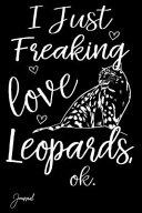 I Just Freaking Love Leopards Ok Journal