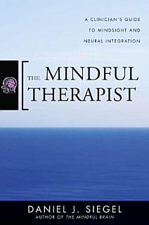 The Mindful Therapist  A Clinician s Guide to Mindsight and Neural Integration Book