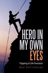 Hero in My Own Eyes: Tripping a Life Fantastic
