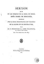 Sermon que en las exequias de la reina de España doña Isabel de Braganza, celebradas por la Real Maestranza de Valencia en la iglesia de las Escuelas Pias, dijo Jaime Villanueva ...: dia 15 de marzo del año 1819
