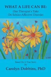 What a Life Can Be: One Therapist's Take on Schizo-Affective Disorder: Based on a True Story