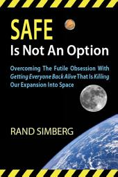Safe Is Not An Option: Overcoming The Futile Obsession With Getting Everyone Back Alive That Is Killing Our Expansion Into Space