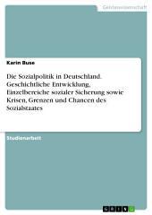 Die Sozialpolitik in Deutschland. Geschichtliche Entwicklung, Einzelbereiche sozialer Sicherung sowie Krisen, Grenzen und Chancen des Sozialstaates