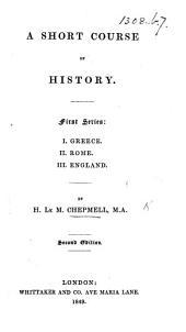 A Short Course of History. First series: I. Greece. II. Rome. III. England ... Second edition