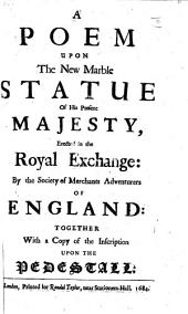 A Poem upon the New Marble Statue of His Present Majesty, erected in the Royal Exchange: by the Society of Merchants Adventurers of England: together with a copy of the inscription upon the pedestall
