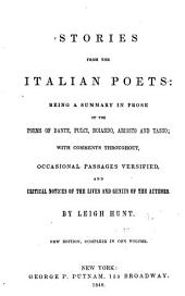 Stories from the Italian Poets: Being a Summary in Prose of the Poems of Dante, Pulci, Boiardo, Ariosto and Tasso; with Comments Throughout, Occasional Passages Versified, and Critical Notices of the Lives and Genius of the Authors