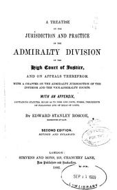 A Treatise on the Jurisdiction and Practice of the Admiralty Division of the High Court of Justice: And on Appeals Therefrom, with a Chapter on the Admiralty Jurisdiction of the Inferior and the Vice-admiralty Courts : with an Appendix, Containing Statutes, Rules as to Fees and Costs, Forms, Precedents of Pleadings, and of Bills of Costs