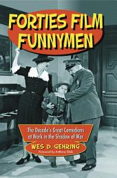 Forties Film Funnymen: The Decade's Great Comedians at Work in the Shadow of War