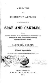 A Treatise on Chemistry Applied to the Manufacture of Soap and Candles: Being a Thorough Exposition, in All Their Minutiae, of the Principles and Practice of the Trade, Based Upon the Most Recent Discoveries in Science and Art
