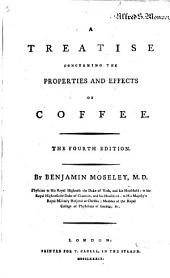 A Treatise Concerning the Properties and Effects of Coffee. The Fourth Edition. By Benjamin Moseley ..