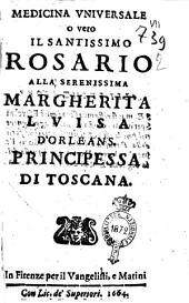 Medicina uniuersale o vero il santissimo Rosario alla serenissima Margherita Luisa d'Orleans. Principessa di Toscana