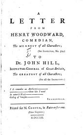 A letter from Henry Woodward, comedian, the meanest of all characters; (see Inspector, no.524.) to Dr. John Hill, inspector-general of Great-Britain, the greatest of all characters; (see all the Inspectors.)